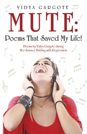 MUTE: Poems That Saved My Life! - Poems by Vidya Gargote during Her Journey Battling with Depression ebook by Vidya Gargote