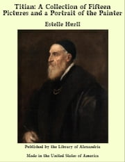 Titian: A Collection of Fifteen Pictures and a Portrait of the Painter ebook by Estelle Hurll