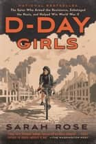 D-Day Girls - The Spies Who Armed the Resistance, Sabotaged the Nazis, and Helped Win World War II ebook by Sarah Rose