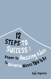 12 Steps To Success: Become The Amazing Adult The Universe Wants You To Be ebook by Todd Kilpatrick
