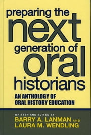 Preparing the Next Generation of Oral Historians - An Anthology of Oral History Education ebook by Barry A. Lanman, Laura M. Wendling