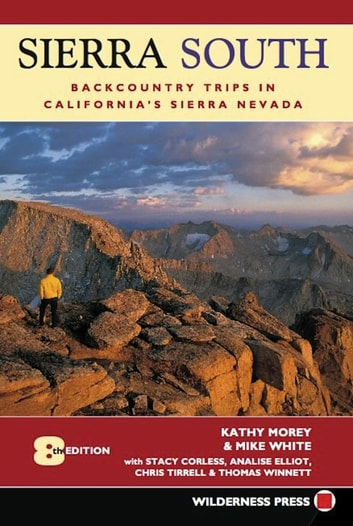 Sierra South - Backcountry Trips in California's Sierra Nevada ebook by Kathy Morey,Mike White,Stacey Corless,Analise Elliot Heid,Chris Tirrell,Thomas Winnett