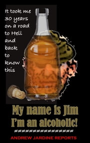 My Name Is Jim. I'm An Alcoholic! ebook by Andrew Jardine