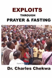 Exploits Through Prayer & Fasting ebook by Dr. Charles Chekwa