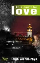This Can't Be Love ebook by Leigh Verrill-Rhys