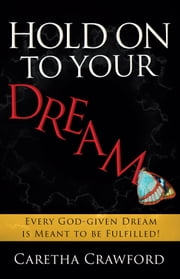 Hold On to Your Dream - Every God-Given Dream Is Meant to Be Fulfilled! ebook by Caretha Crawford