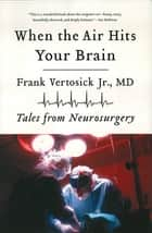 When the Air Hits Your Brain: Tales from Neurosurgery ebook by Frank Vertosick Jr.