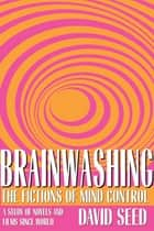 Brainwashing - The Fictions of Mind Control ebook by David Seed