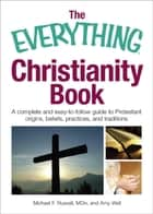 The Everything Christianity Book - A Complete and Easy-To-Follow Guide to Protestant Origins, Beliefs, Practices and Traditions ebook by Michael F Russell, Amy Wall