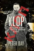 Klop - Britain's Most Ingenious Secret Agent ebook by Peter Day