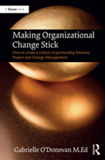 Making Organizational Change Stick - How to create a culture of partnership between Project and Change Management ebook by Gabrielle O'Donovan