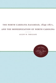 The North Carolina Railroad, 1849-1871, and the Modernization of North Carolina ebook by Allen W. Trelease