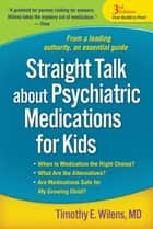 Straight Talk about Psychiatric Medications for Kids, Third Edition ebook by Timothy E. Wilens, MD