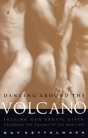 Dancing Around the Volcano - Freeing Our Erotic Lives: Decoding the Enigma of Gay Men and Sex ebook by Guy Kettelhack