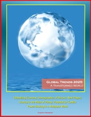 Global Trends 2025: A Transformed World - Globalizing Economy, Demographics of Discord, New Players, Scarcity in the Midst of Plenty, Potential for Conflict, Power-Sharing in a Multipolar World ebook by Progressive Management