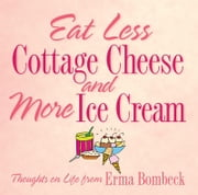 Eat Less Cottage Cheese and More Ice Cream: Thoughts on Life from Erma Bombeck - Thoughts on Life from Erma Bombeck ebook by Erma Bombeck