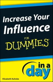 Increase Your Influence In A Day For Dummies ebook by Elizabeth Kuhnke