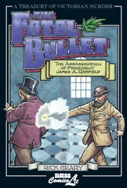 The Fatal Bullet: The Assassination of President James A. Garfield ebook by Geary, Rick