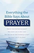 Everything the Bible Says About Prayer - How do I know God hears my prayers? What should I ask for when I pray? What does God say about worshiping in prayer? How should I pray for my family? ebook by Keith Wall