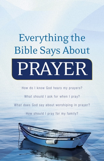 Everything the Bible Says About Prayer - How do I know God hears my prayers? What should I ask for when I pray? What does God say about worshiping in prayer? How should I pray for my family? ebook by
