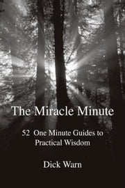 The Miracle Minute: 52 One Minute Guides to Practical Wisdom ebook by Warn,Dick