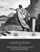 Seven Roman Statesmen of the Later Republic - The Gracchi, Sulla, Crassus, Pompey, Caesar ebook by Charles Oman