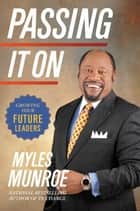 Passing It On - Growing Your Future Leaders ebook by Myles Munroe