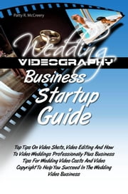 Wedding Videography Business Startup Guide - Top Tips On Video Shots, Video Editing And How To Video Weddings Professionally Plus Business Tips For Wedding Video Costs And Video Copyright To Help You Succeed In The Wedding Video Business ebook by Patty R. McCreery