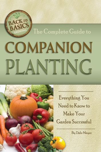 The Complete Guide to Companion Planting - Everything You Need to Know to Make Your Garden Successful ebook by Dale Mayer