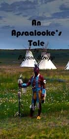 An Apsaalooke's Tale ebook by Bryson Strupp