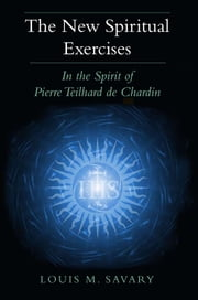New Spiritual Exercises, The: In the Spirit of Pierre Teilhard de Chardin ebook by Louis M. Savary