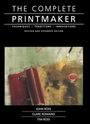 Complete Printmaker ebook by John Ross, Claire Romano, Tim Ross