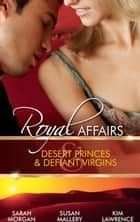 Royal Affairs: Desert Princes & Defiant Virgins: The Sheikh's Virgin Princess / The Sheikh and the Virgin Secretary / Desert Prince, Defiant Virgin (Mills & Boon M&B) ebook by Sarah Morgan, Susan Mallery, Kim Lawrence