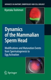 Dynamics of the Mammalian Sperm Head - Modifications and Maturation Events From Spermatogenesis to Egg Activation ebook by Kiyotaka Toshimori