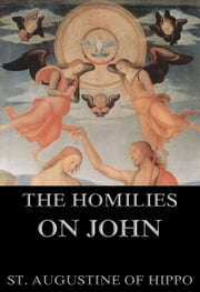 The Homilies On John - Extended Annotated Edition ebook by St. Augustine of Hippo,James Innes,John Gibb
