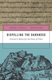 Dispelling the Darkness - A Jesuit's Quest for the Soul of Tibet ebook by Donald S. Lopez Jr., Thupten Jinpa