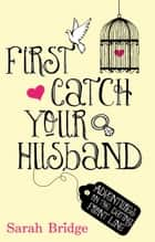 First Catch Your Husband - Adventures on the Dating Front Line ebook by Sarah Bridge