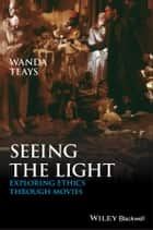 Seeing the Light - Exploring Ethics Through Movies ebook by Wanda Teays