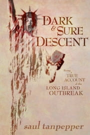 A Dark and Sure Descent - Being a True Account of the Long Island Outbreak ebook by Saul Tanpepper