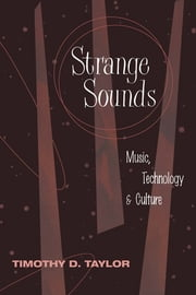 Strange Sounds - Music, Technology and Culture ebook by Timothy D Taylor