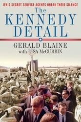 The Kennedy Detail - JFK's Secret Service Agents Break Their Silence ebook by Gerald Blaine,Lisa McCubbin