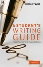 A Student's Writing Guide - How to Plan and Write Successful Essays ebook by Gordon Taylor
