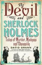 The Devil and Sherlock Holmes - Tales of Murder, Madness and Obsession ebook by David Grann