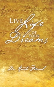 Live Life of Your Dreams ebook by Dr. Anita Moral