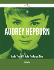 110 Audrey Hepburn Hacks That Will Make You Forget Time ebook by Anne Houston
