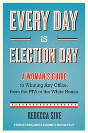 Every Day Is Election Day - A Woman's Guide to Winning Any Office, from the PTA to the White House ebook by Rebecca Sive,Anna Eleanor Roosevelt