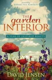 The Garden Interior - A Year of Inspired Beauty ebook by David Jensen,Barbara Paul Robinson