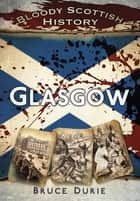 Bloody Scottish History: Glasgow ebook by Bruce Durie
