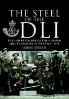 Steel of the DLI - Second Battalion of the Durham Light Infantry at War 1914–1918 ebook by John Sheen