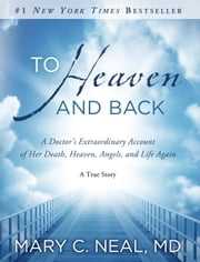 To Heaven and Back - A Doctor's Extraordinary Account of Her Death, Heaven, Angels, and Life Again: A True Story ebook by Mary C. Neal, M.D.
